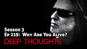 DTR Ep 219: Why Are You Alive?