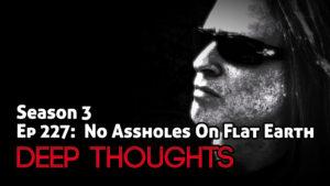 DTR Ep 227: No Assholes On Flat Earth
